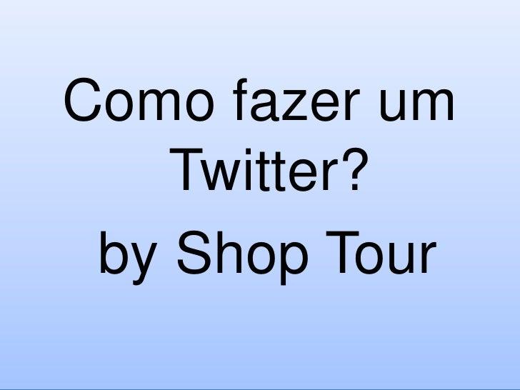 Como fazer um Twitter?<br />by Shop Tour<br />