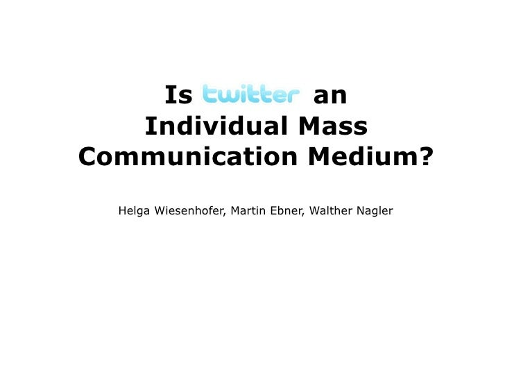 Is Twitter an    Individual Mass Communication Medium?   Helga Wiesenhofer, Martin Ebner, Walther Nagler