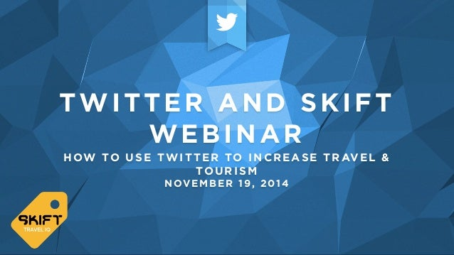 TWITTER AND SKIFT  WEBINAR  HOW TO USE TWITTER TO INCREASE TRAVEL &  TOURISM  NOVEMBER 19, 2014