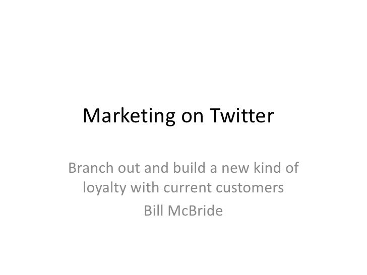 Marketing on TwitterBranch out and build a new kind of  loyalty with current customers           Bill McBride