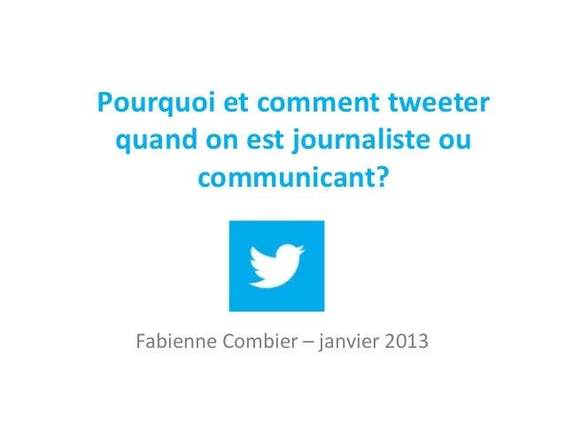 Pourquoi et comment tweeter quand on est journaliste ou      communicant?  Fabienne Combier – janvier 2013