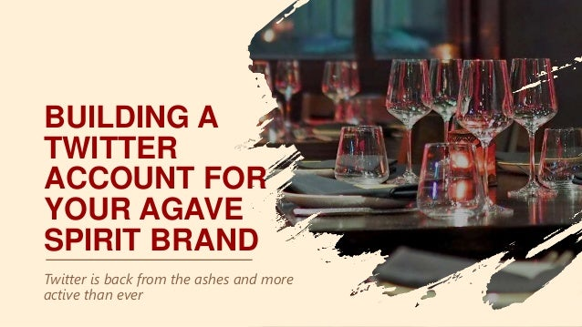 BUILDING A TWITTER ACCOUNT FOR YOUR AGAVE SPIRIT BRAND Twitter is back from the ashes and more active than ever