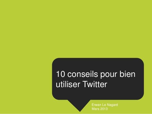 10 conseils pour bienutiliser Twitter         Erwan Le Nagard         Mars 2013