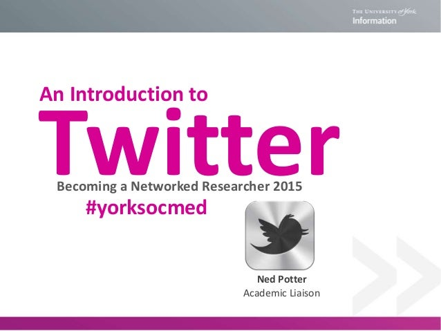 TwitterBecoming a Networked Researcher 2015 Ned Potter Academic Liaison #yorksocmed An Introduction to