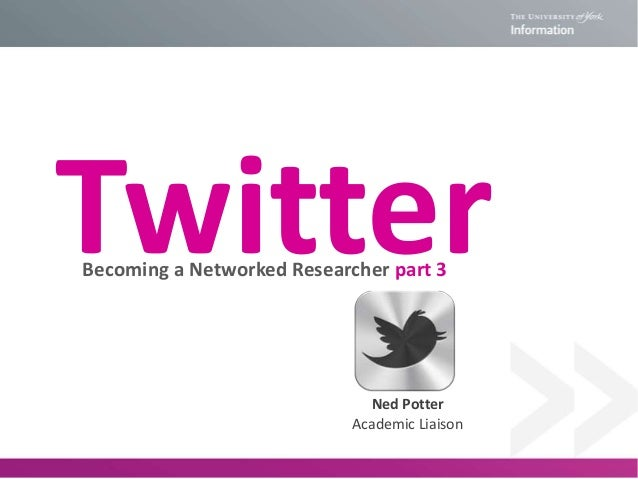 TwitterBecoming a Networked Researcher part 3Ned PotterAcademic Liaison