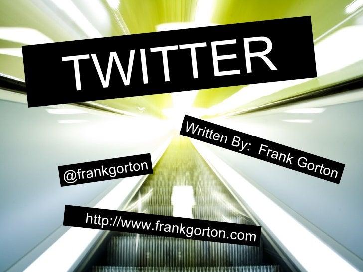 TWITTER Written By:  Frank Gorton <ul><ul><li>http://www.frankgorton.com </li></ul></ul>@frankgorton