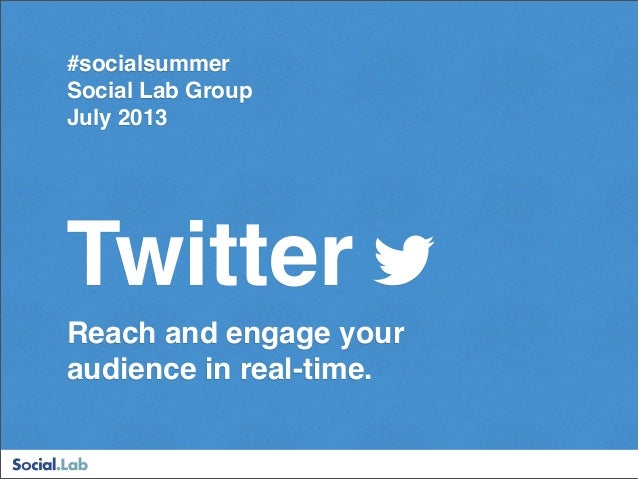 Twitter Reach and engage your audience in real-time. #socialsummer Social Lab Group July 2013