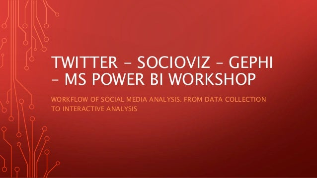 TWITTER - SOCIOVIZ – GEPHI – MS POWER BI WORKSHOP WORKFLOW OF SOCIAL MEDIA ANALYSIS. FROM DATA COLLECTION TO INTERACTIVE A...