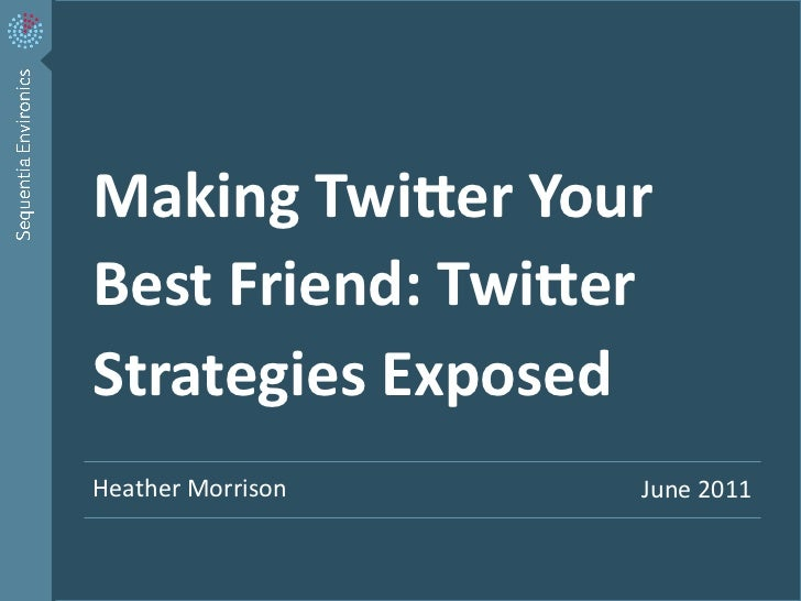 Making	  Twi*er	  Your	      Best	  Friend:	  Twi*er	      Strategies	  Exposed	      Heather	  Morrison	                 ...