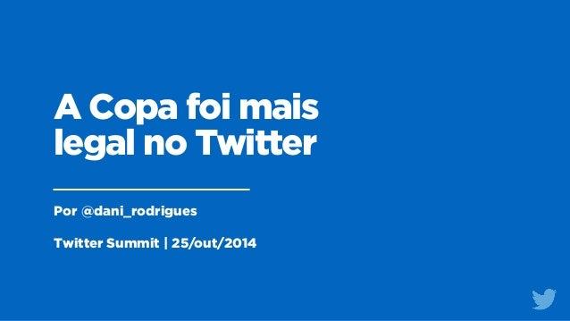 A Copa foi mais  legal no Twitter  Por @dani_rodrigues  !  Twitter Summit | 25/out/2014