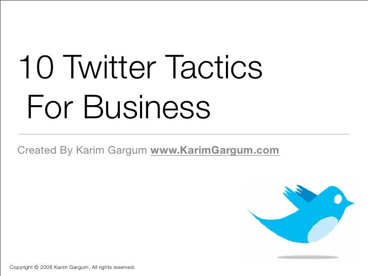 10 Twitter Tactics     For Business    Created By Karim Gargum www.KarimGargum.com     Copyright © 2008 Karim Gargum. All ...