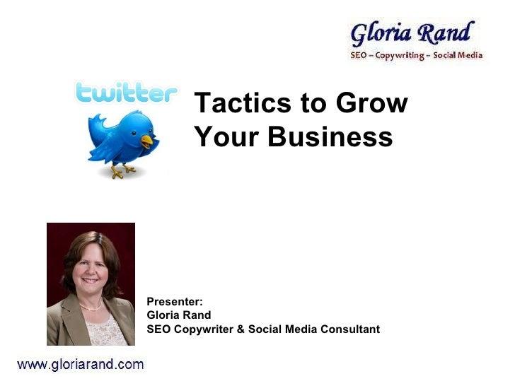 Tactics to Grow Your Business  Presenter:  Gloria Rand  SEO Copywriter & Social Media Consultant