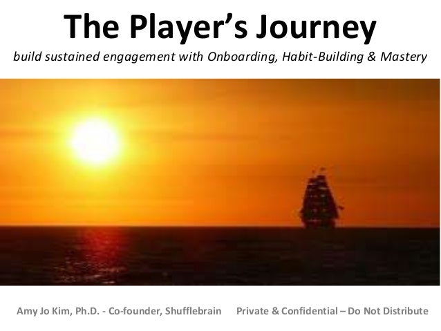 Amy Jo Kim, Ph.D. - Co-founder, Shufflebrain Private & Confidential – Do Not Distribute The Player's Journey build sustain...