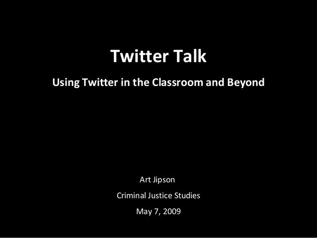 Twitter Talk Using Twitter in the Classroom and Beyond Art Jipson Criminal Justice Studies May 7, 2009