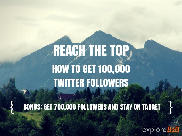 { } REACH THE TOP HOW TO GET 100,000 TWITTER FOLLOWERS BONUS: GET 700,000 FOLLOWERS AND STAY ON TARGET
