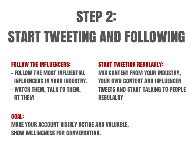 STEP 2: START TWEETING AND FOLLOWING FOLLOW THE INFLUENCERS: - FOLLOW THE MOST INFLUENTIAL INFLUENCERS IN YOUR INDUSTRY. -...