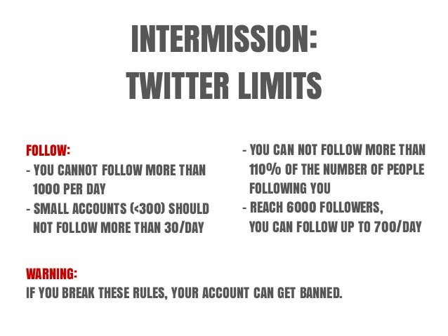 INTERMISSION: TWITTER LIMITS FOLLOW: - YOU CANNOT FOLLOW MORE THAN 1000 PER DAY - SMALL ACCOUNTS (<300) SHOULD NOT FOLLOW ...