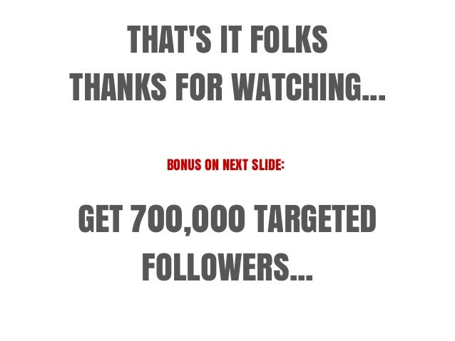 THAT'S IT FOLKS THANKS FOR WATCHING... BONUS ON NEXT SLIDE: GET 700,000 TARGETED FOLLOWERS...