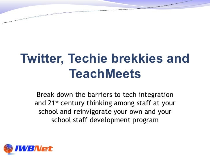 Twitter, Techie brekkies and         TeachMeets   Break down the barriers to tech integration  and 21st century thinking a...