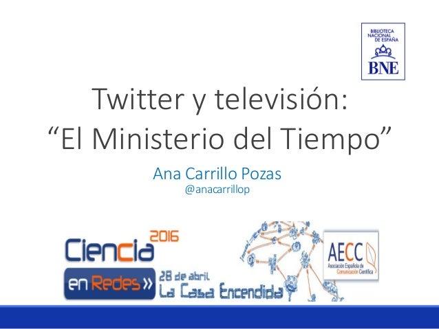 """Twitter y televisión: """"El Ministerio del Tiempo"""" Ana Carrillo Pozas @anacarrillop"""