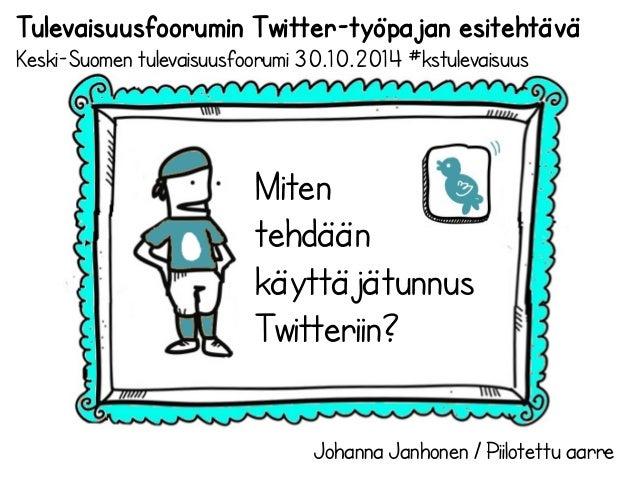 Tulevaisuusfoorumin Twitter-työpajan esitehtävä  Keski-Suomen tulevaisuusfoorumi 30.10.2014 #kstulevaisuus  Miten  tehdään...