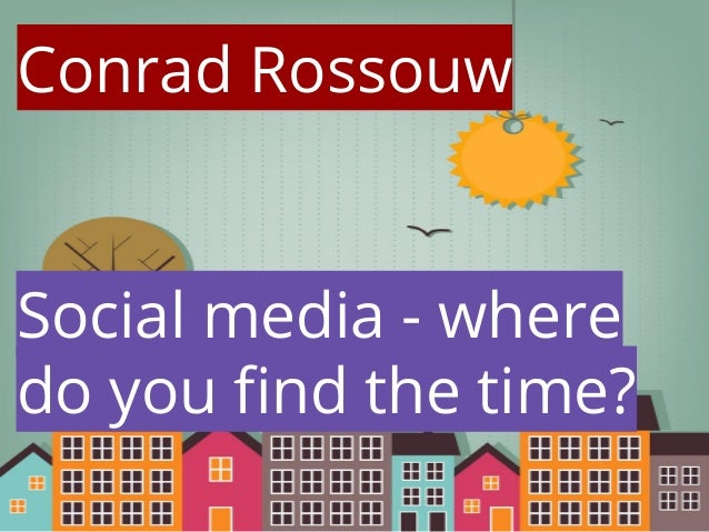 Conrad Rossouw  Social media - where do you find the time?
