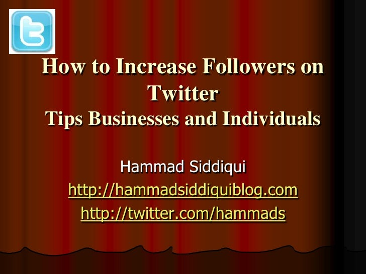 How to Increase Followers on          TwitterTips Businesses and Individuals          Hammad Siddiqui  http://hammadsiddiq...