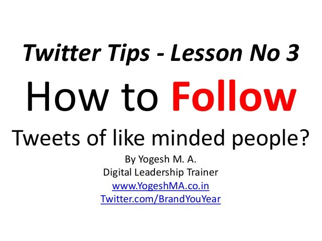 Twitter Tips - Lesson No 3 How to Follow Tweets of like minded people? By Yogesh M. A. Digital Leadership Trainer www.Yoge...