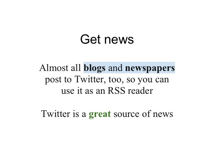 Get newsAlmost all blogs and newspapers post to Twitter, too, so you can     use it as an RSS readerTwitter is a great sou...