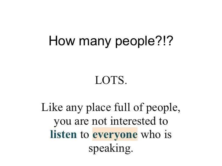 How many people?!?           LOTS.Like any place full of people,  you are not interested to listen to everyone who is     ...