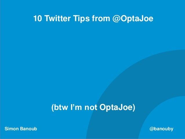 Simon Banoub @banouby 10 Twitter Tips from @OptaJoe (btw I'm not OptaJoe)