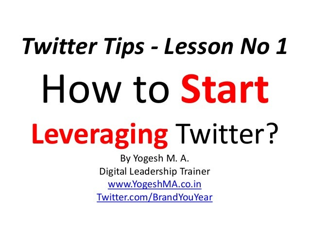 Twitter Tips - Lesson No 1 How to Start Leveraging Twitter? By Yogesh M. A. Digital Leadership Trainer www.YogeshMA.co.in ...