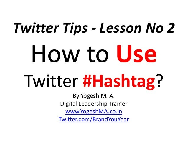 Twitter Tips - Lesson No 2 How to Use Twitter #Hashtag? By Yogesh M. A. Digital Leadership Trainer www.YogeshMA.co.in Twit...