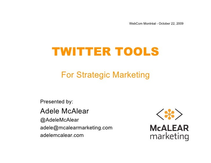WebCom Montréal - October 22, 2009         TWITTER TOOLS         For Strategic Marketing   Presented by: Adele McAlear @Ad...