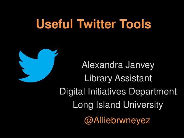 Useful Twitter Tools  Alexandra Janvey Library Assistant Digital Initiatives Department Long Island University @Alliebrwne...