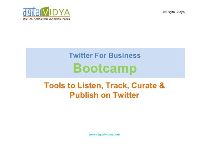 © Digital Vidya           Twitter For Business         Bootcamp Tools to Listen, Track, Curate &        Publish on Twitter...