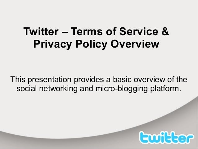 Twitter – Terms of Service & Privacy Policy Overview This presentation provides a basic overview of the social networking ...