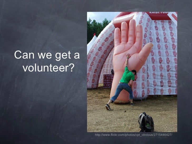 Can we get a  volunteer?                    http://www.flickr.com/photos/cpt_obvious/2715446427/