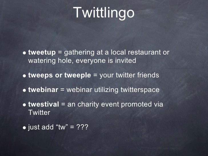 Twittlingo  tweetup = gathering at a local restaurant or watering hole, everyone is invited tweeps or tweeple = your twitt...