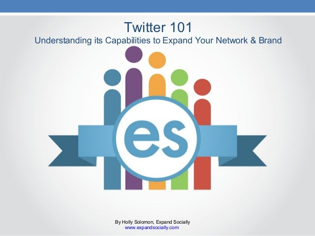 Twitter 101 Understanding its Capabilities to Expand Your Network & Brand By Holly Solomon, Expand Socially www.expandsoci...
