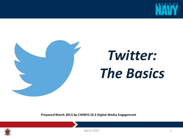 Twitter: The Basics March 2015 1 Prepared March 2015 by CHINFO OI-2 Digital Media Engagement