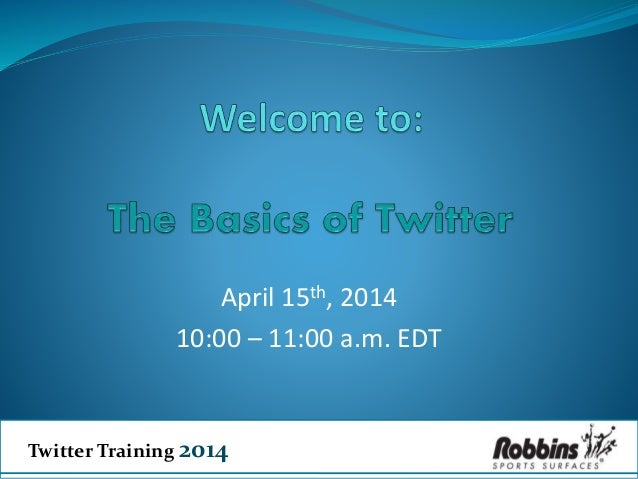 Twitter Training 2014 April 15th, 2014 10:00 – 11:00 a.m. EDT
