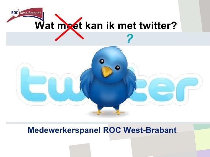 <ul><li>Medewerkerspanel ROC West-Brabant </li></ul>Wat moet kan ik met twitter?