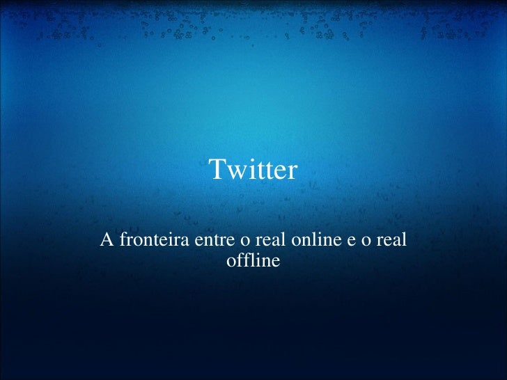 Twitter A fronteira entre o real online e o real offline