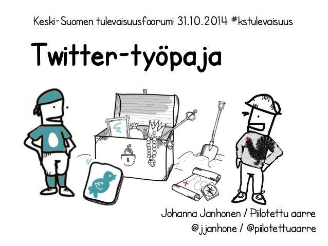 Keski-Suomen tulevaisuusfoorumi 31.10.2014 #kstulevaisuus  Twitter-työpaja  Johanna Janhonen / Piilotettu aarre  @jjanhone...