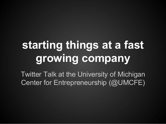 starting things at a fast growing company Twitter Talk at the University of Michigan Center for Entrepreneurship (@UMCFE)