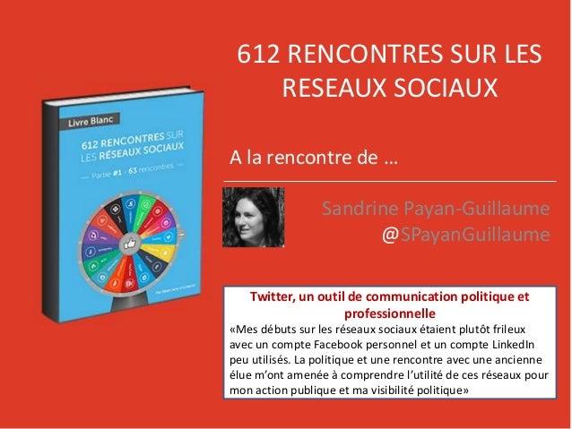 612 RENCONTRES SUR LES RESEAUX SOCIAUX A la rencontre de … Sandrine Payan-Guillaume @SPayanGuillaume Twitter, un outil de ...