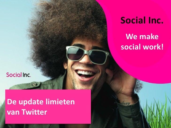 Social Inc.                      We make                     social work!De update limietenvan Twitter