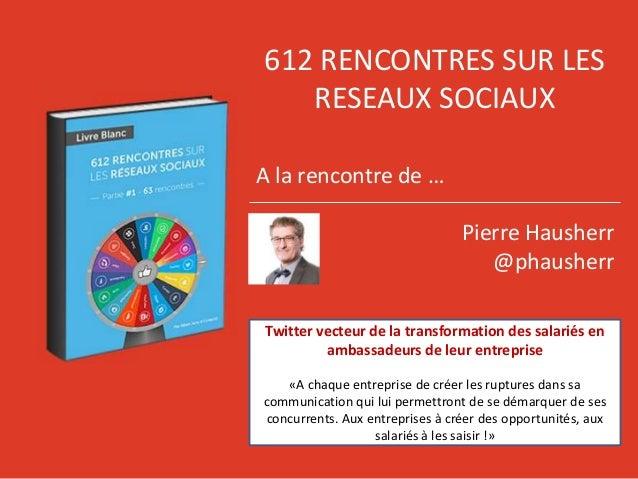 612 RENCONTRES SUR LES RESEAUX SOCIAUX A la rencontre de … Pierre Hausherr @phausherr Twitter vecteur de la transformation...