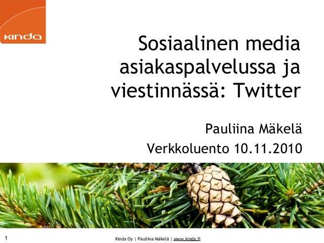 Kinda Oy   Pauliina Mäkelä   www.kinda.fi Sosiaalinen media asiakaspalvelussa ja viestinnässä: Twitter Pauliina Mäkelä Ver...